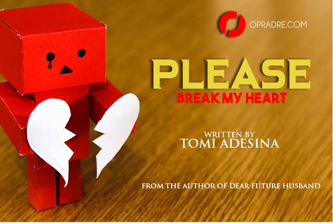 PLEASE BREAK MY HEART Episode 1 by Tomi Adesina