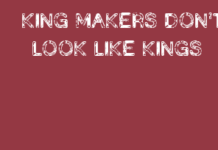 KING MAKERS DON'T LOOK LIKE KINGS.